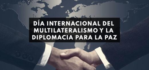 ¿Por qué se conmemora hoy el Día Internacional del Multilateralismo y la Diplomacia para la Paz?